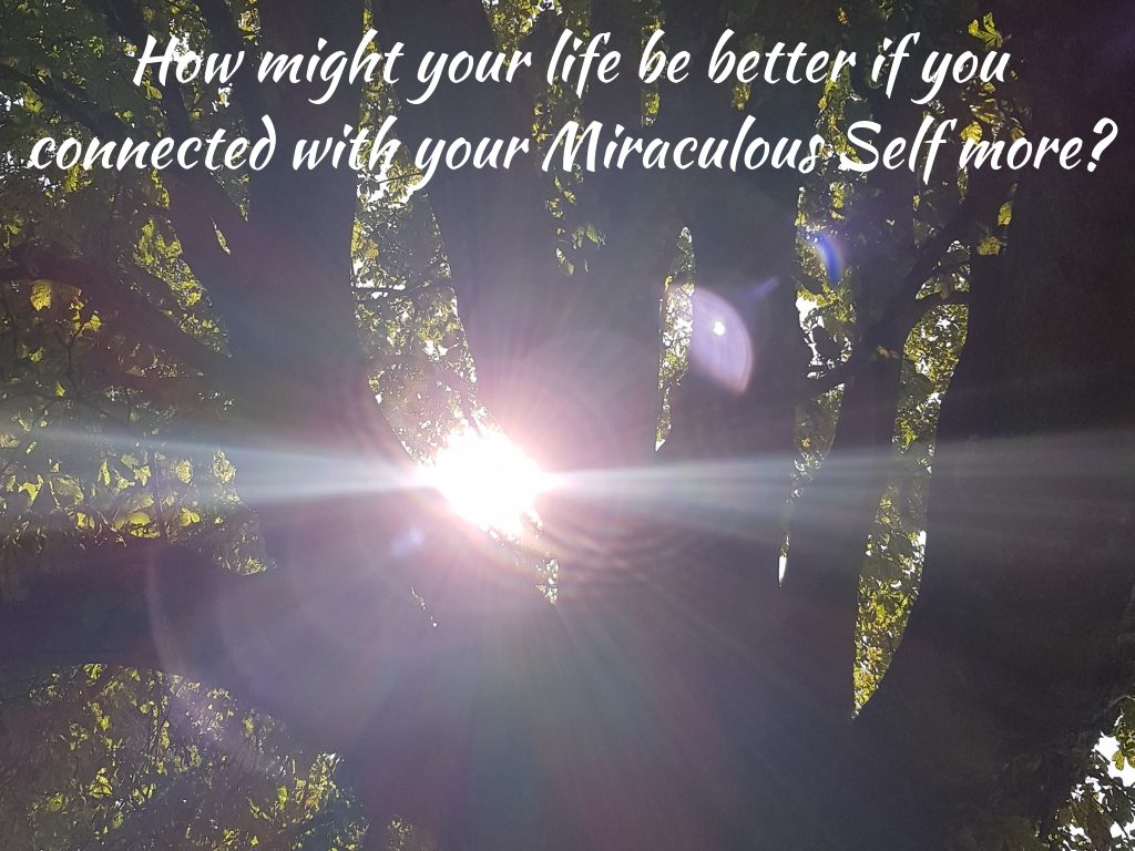 How might your life be better if you connected with your Miraculous Self more
