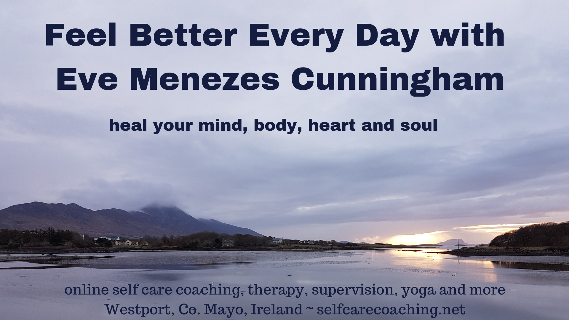 Feel Better Every Day with Eve Menezes Cunningham Online and telephone SELF CARE COACHING, THERAPY AND SUPERVISION. Westport, Co. Mayo, Ireland. Colchester, Essex, UK Heal your mind body heart and soul