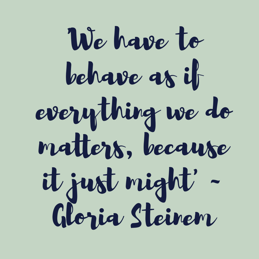 We have to behave as if everything we do matters, because it might Gloria Steinem good decisions blog